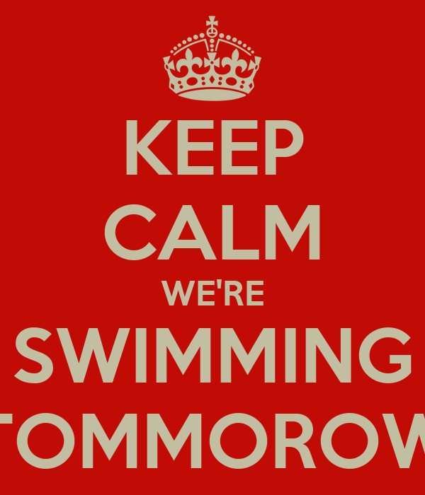 KEEP CALM WE'RE SWIMMING TOMMOROW