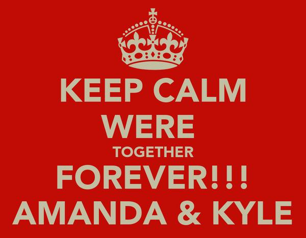 KEEP CALM WERE  TOGETHER FOREVER!!! AMANDA & KYLE