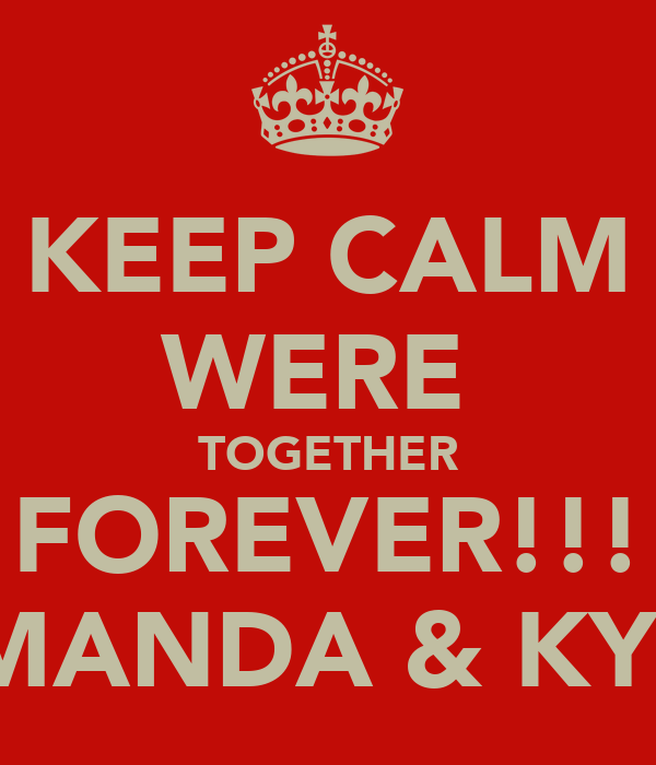 KEEP CALM WERE  TOGETHER FOREVER!!! AMANDA & KYLE