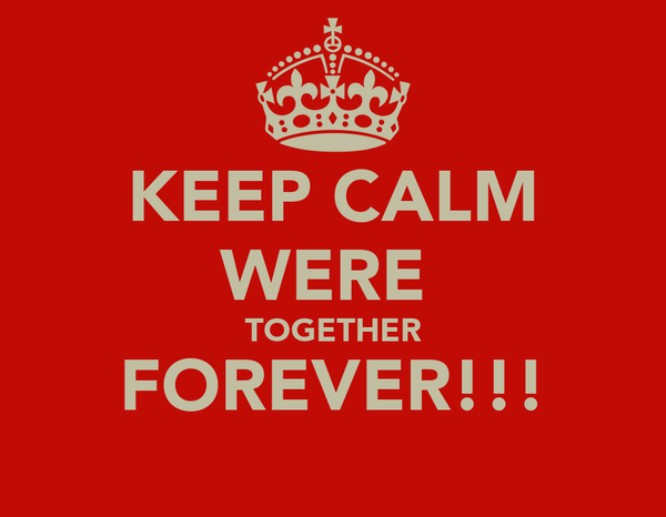 KEEP CALM WERE  TOGETHER FOREVER!!!