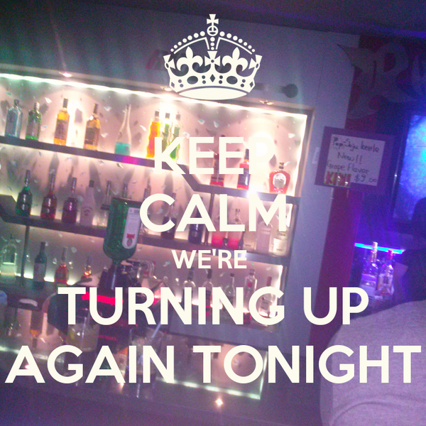 KEEP CALM WE'RE  TURNING UP AGAIN TONIGHT