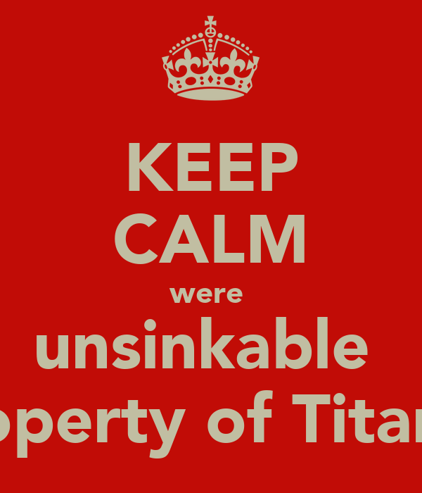KEEP CALM were  unsinkable  property of Titanic