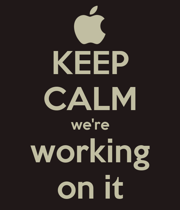 KEEP CALM we're working on it