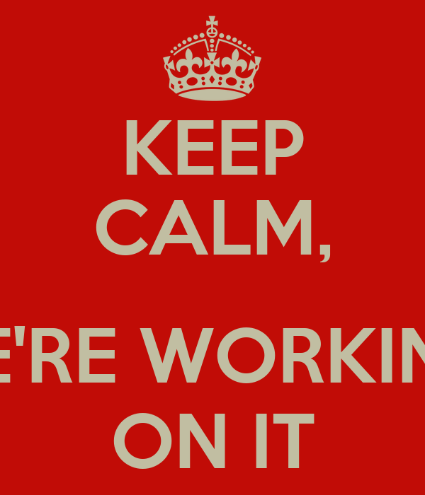 KEEP CALM,  WE'RE WORKING  ON IT