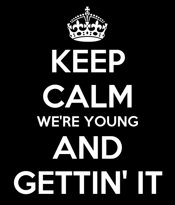 KEEP CALM WE'RE YOUNG AND GETTIN' IT