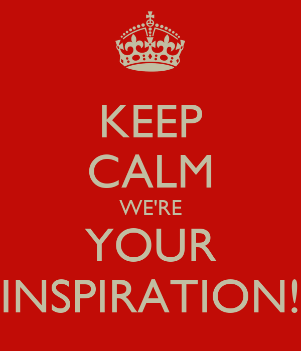 KEEP CALM WE'RE YOUR INSPIRATION!