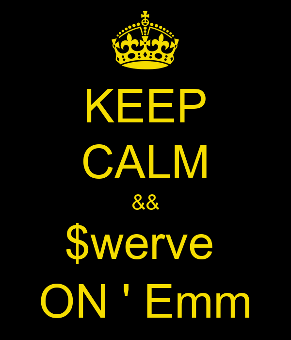 KEEP CALM && $werve  ON ' Emm