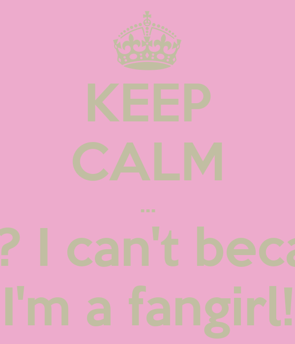 KEEP CALM ... wha? I can't because I'm a fangirl!