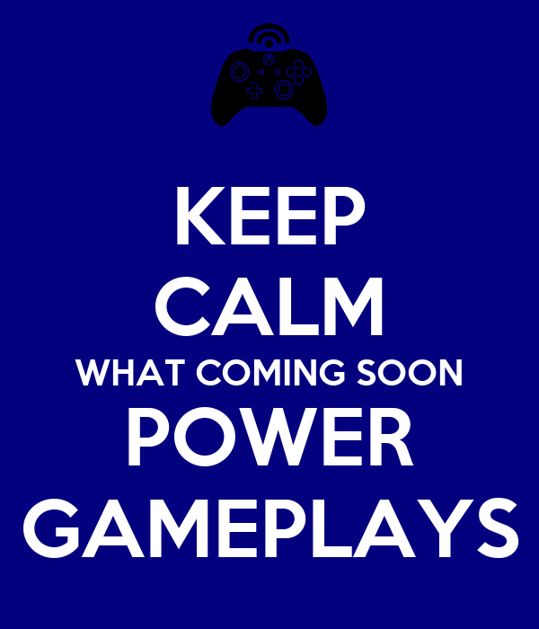 KEEP CALM WHAT COMING SOON POWER GAMEPLAYS