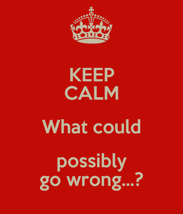 KEEP CALM What could possibly go wrong...?