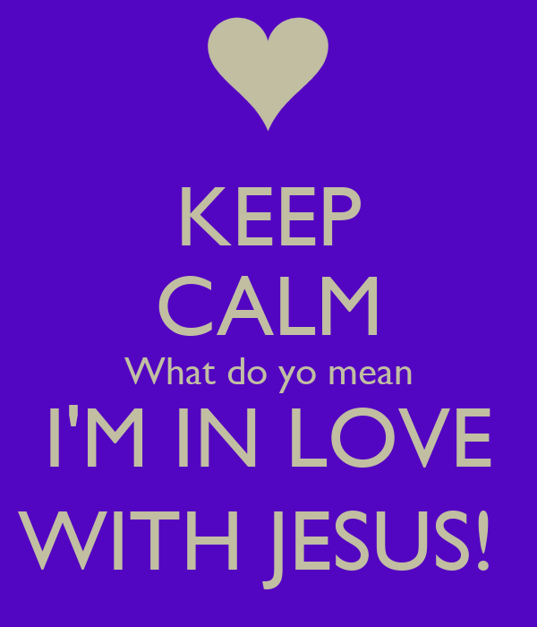 KEEP CALM What do yo mean I'M IN LOVE WITH JESUS!