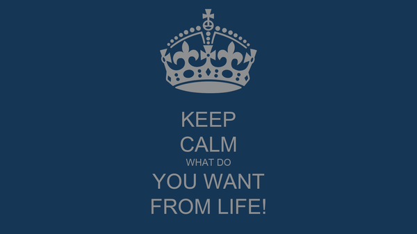 KEEP CALM WHAT DO YOU WANT FROM LIFE!