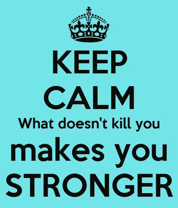 KEEP CALM What doesn't kill you makes you STRONGER
