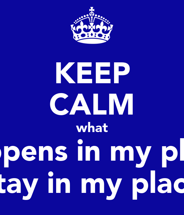 KEEP CALM what happens in my place stay in my place