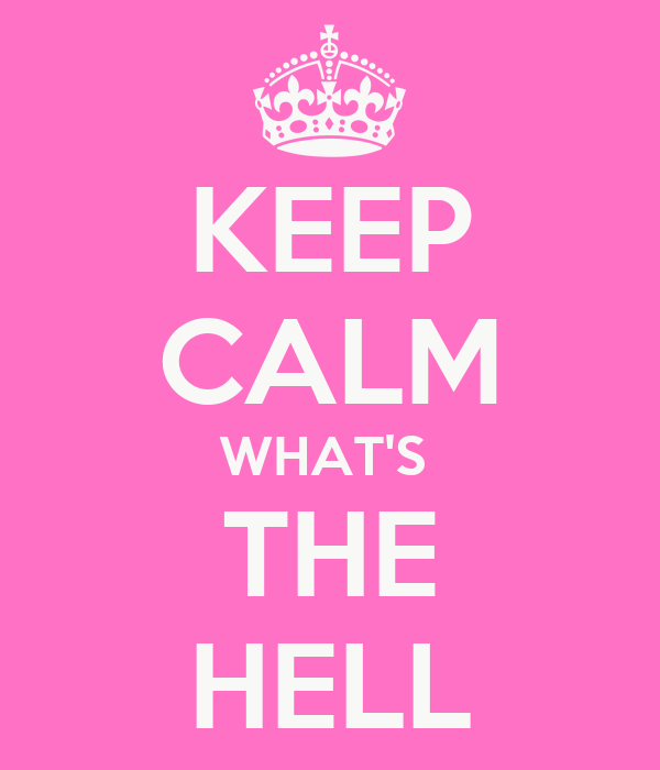 KEEP CALM WHAT'S  THE HELL