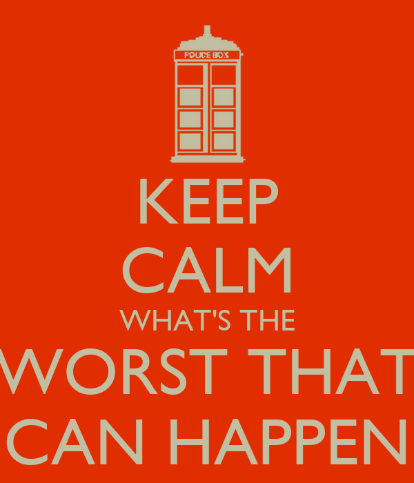KEEP CALM WHAT'S THE WORST THAT CAN HAPPEN
