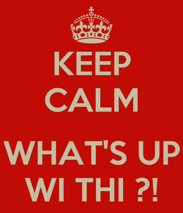 KEEP CALM  WHAT'S UP WI THI ?!