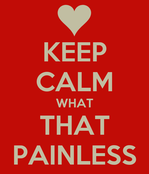 KEEP CALM WHAT THAT PAINLESS