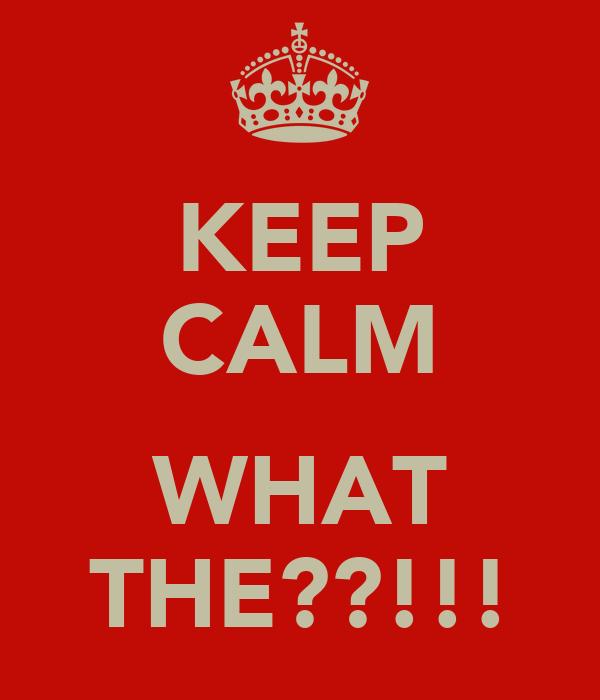 KEEP CALM  WHAT THE??!!!