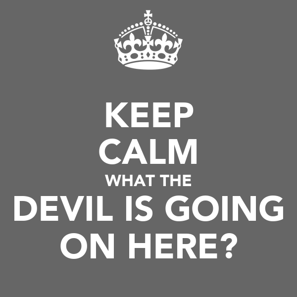 KEEP CALM WHAT THE DEVIL IS GOING ON HERE?