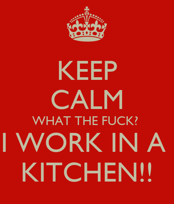 KEEP CALM WHAT THE FUCK?  I WORK IN A  KITCHEN!!