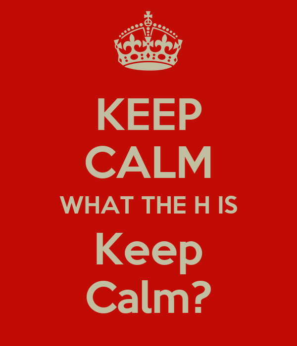 KEEP CALM WHAT THE H IS Keep Calm?