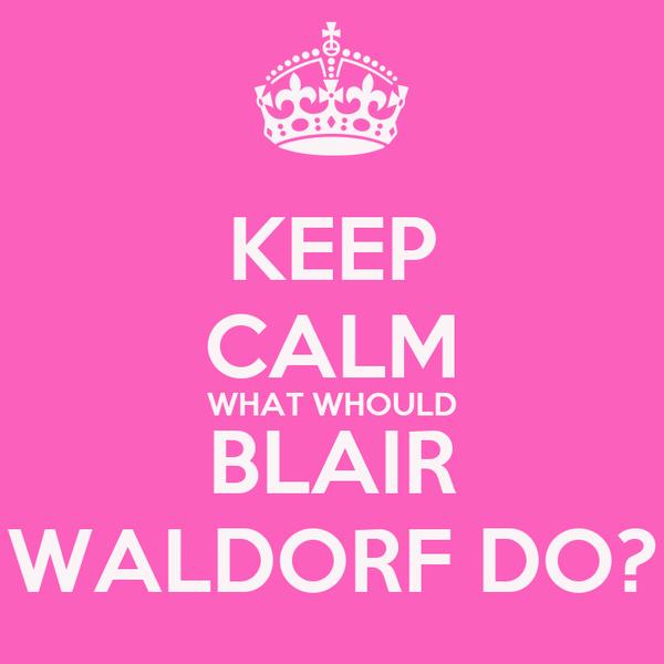 KEEP CALM WHAT WHOULD BLAIR WALDORF DO?