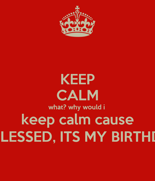 KEEP CALM what? why would i  keep calm cause IM BLESSED, ITS MY BIRTHDAY