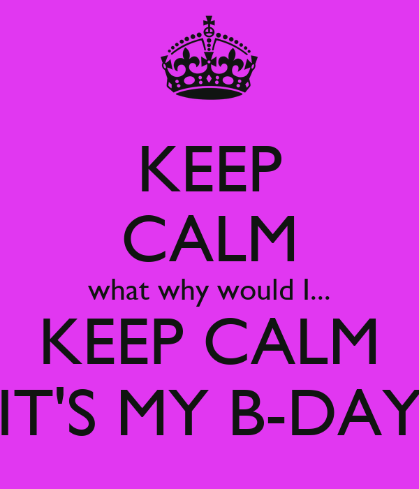 KEEP CALM what why would I... KEEP CALM IT'S MY B-DAY