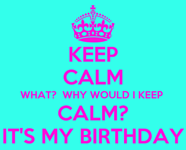 KEEP CALM WHAT?  WHY WOULD I KEEP  CALM? IT'S MY BIRTHDAY