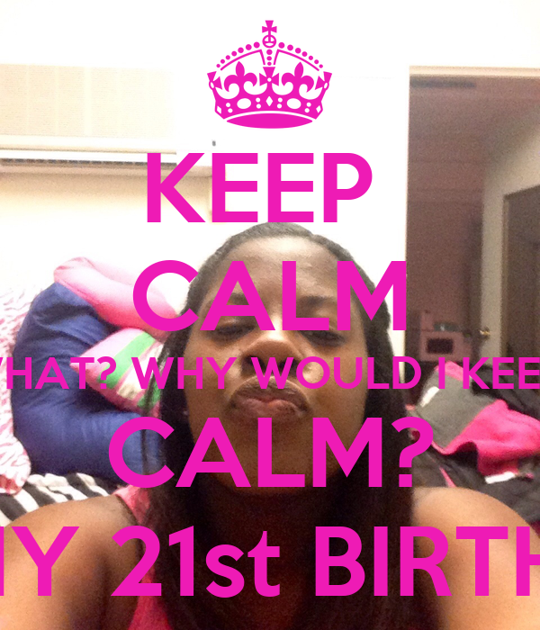 KEEP  CALM WHAT? WHY WOULD I KEEP  CALM? IT'S MY 21st BIRTHDAY