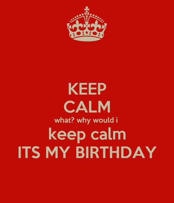KEEP CALM what? why would i  keep calm ITS MY BIRTHDAY