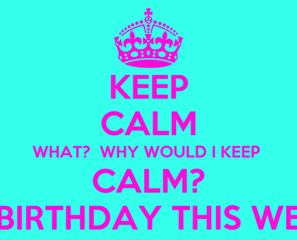 KEEP CALM WHAT?  WHY WOULD I KEEP  CALM? ITS MY BIRTHDAY THIS WEEKEND!