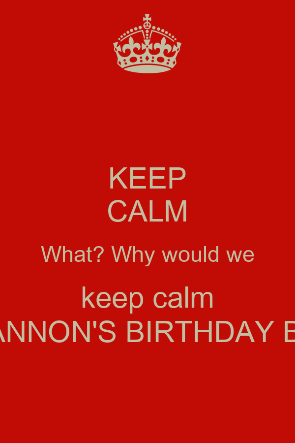 KEEP CALM What? Why would we keep calm IT'S SHANNON'S BIRTHDAY BITCHES