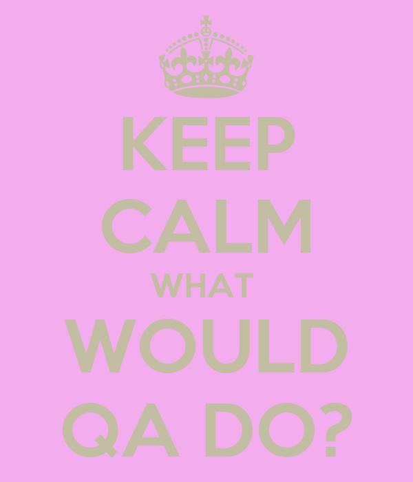 KEEP CALM WHAT  WOULD QA DO?