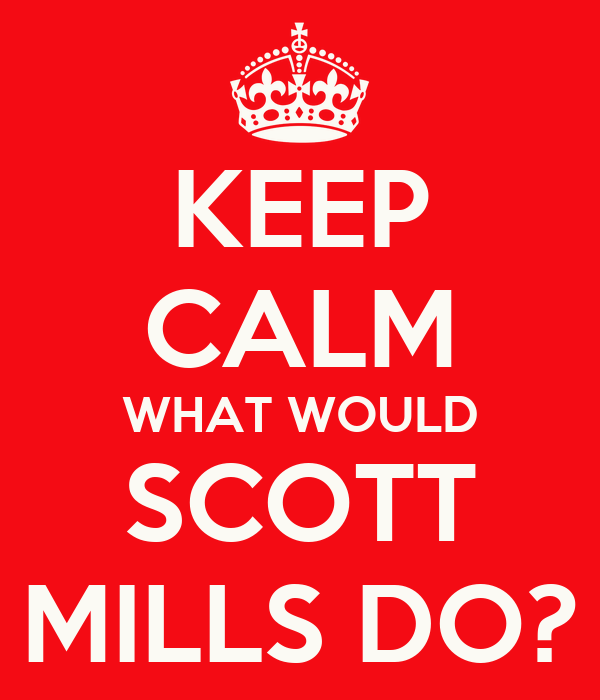KEEP CALM WHAT WOULD SCOTT MILLS DO?
