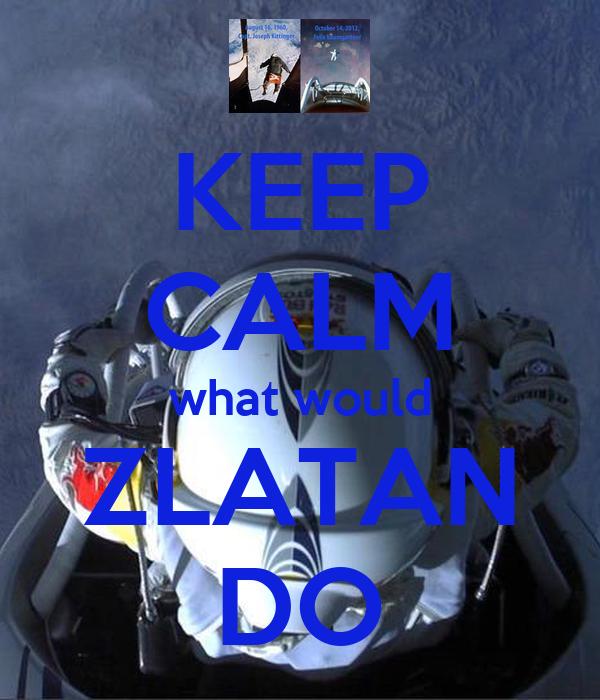 KEEP CALM what would ZLATAN DO
