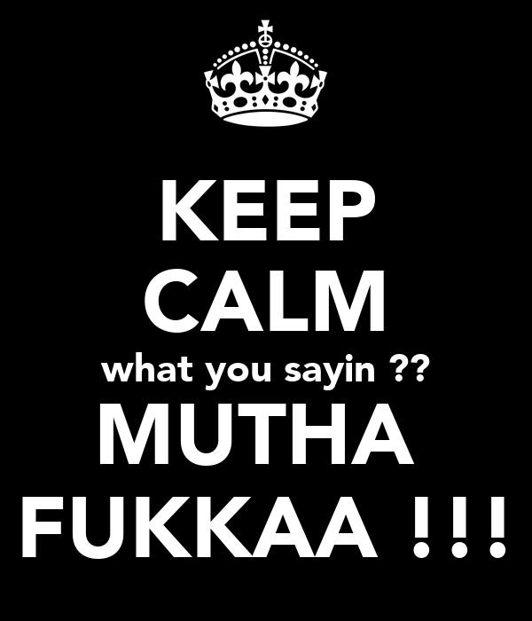 KEEP CALM what you sayin ?? MUTHA  FUKKAA !!!
