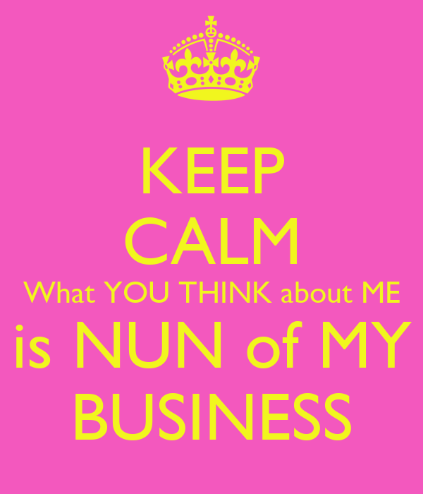 KEEP CALM What YOU THINK about ME is NUN of MY BUSINESS