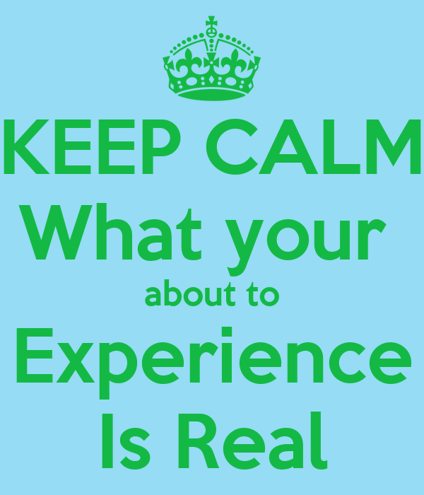 KEEP CALM What your  about to  Experience  Is Real