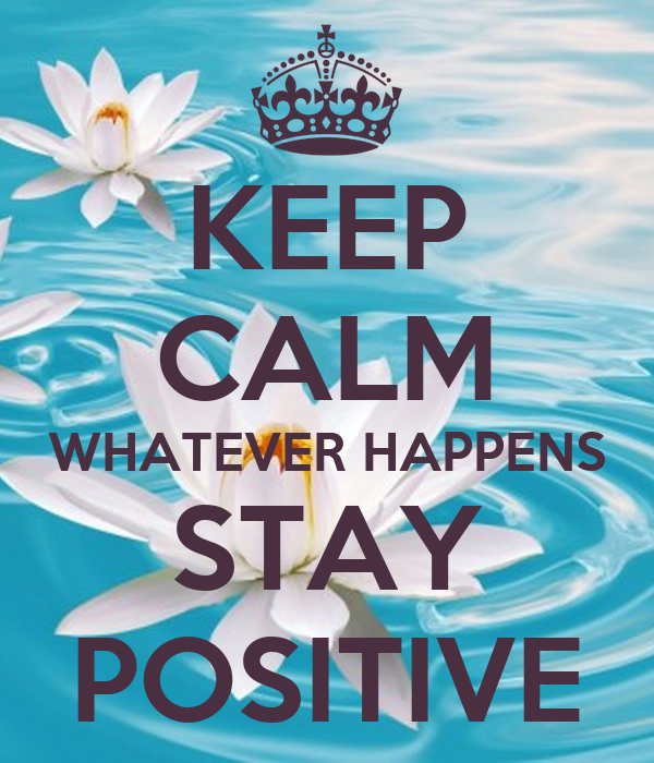 KEEP CALM WHATEVER HAPPENS STAY POSITIVE