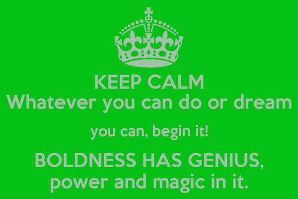 KEEP CALM Whatever you can do or dream you can, begin it! BOLDNESS HAS GENIUS, power and magic in it.