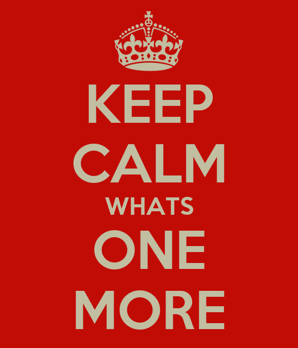 KEEP CALM WHATS ONE MORE