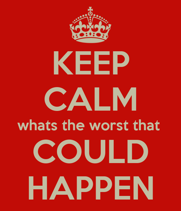 KEEP CALM whats the worst that  COULD HAPPEN