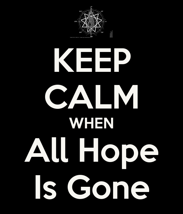 KEEP CALM WHEN All Hope Is Gone