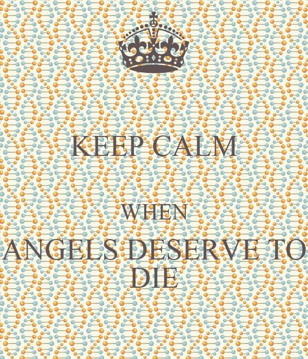 KEEP CALM  WHEN ANGELS DESERVE TO DIE