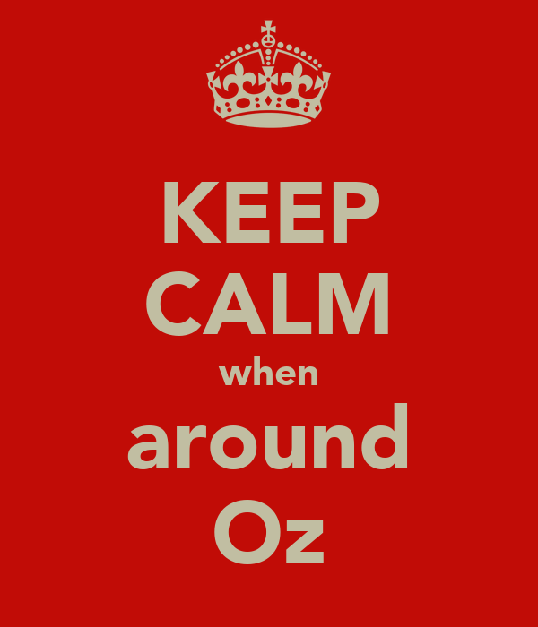 KEEP CALM when around Oz