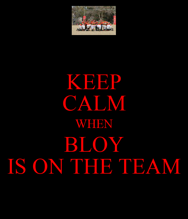 KEEP CALM WHEN BLOY IS ON THE TEAM