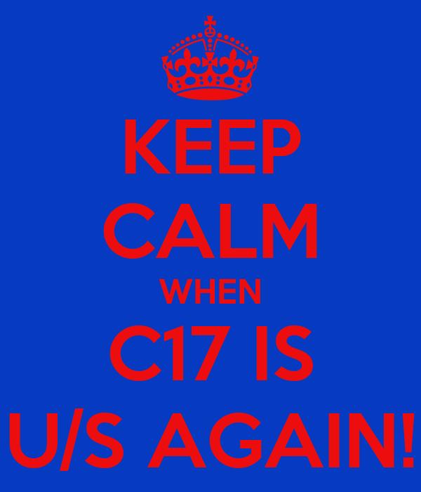 KEEP CALM WHEN C17 IS U/S AGAIN!