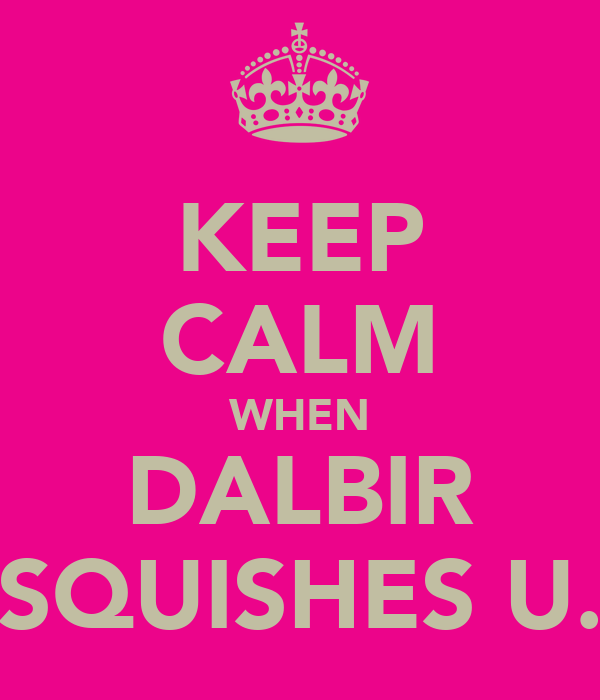 KEEP CALM WHEN DALBIR SQUISHES U.